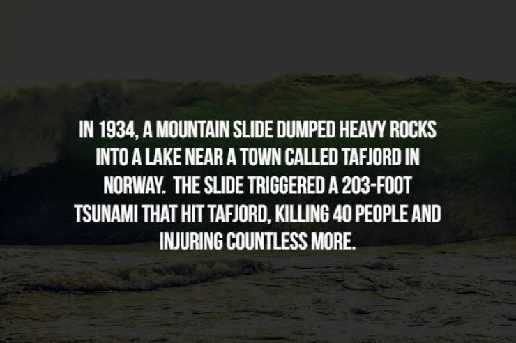 Text - IN 1934, A MOUNTAIN SLIDE DUMPED HEAVY ROCKS INTO A LAKE NEAR A TOWN CALLED TAFJORD IN NORWAY. THE SLIDE TRIGGERED A 203-FOOT TSUNAMI THAT HIT TAFJORD, KILLING 40 PEOPLE AND INJURING COUNTLESS MORE