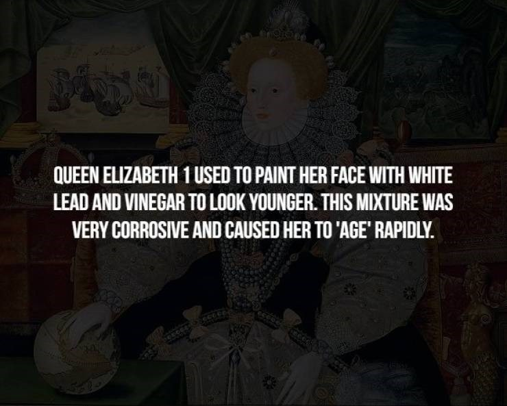 Text - QUEEN ELIZABETH 1 USED TO PAINT HER FACE WITH WHITE LEAD AND VINEGAR TO LOOK YOUNGER. THIS MIXTURE WAS VERY CORROSIVE AND CAUSED HER TO 'AGE' RAPIDLY