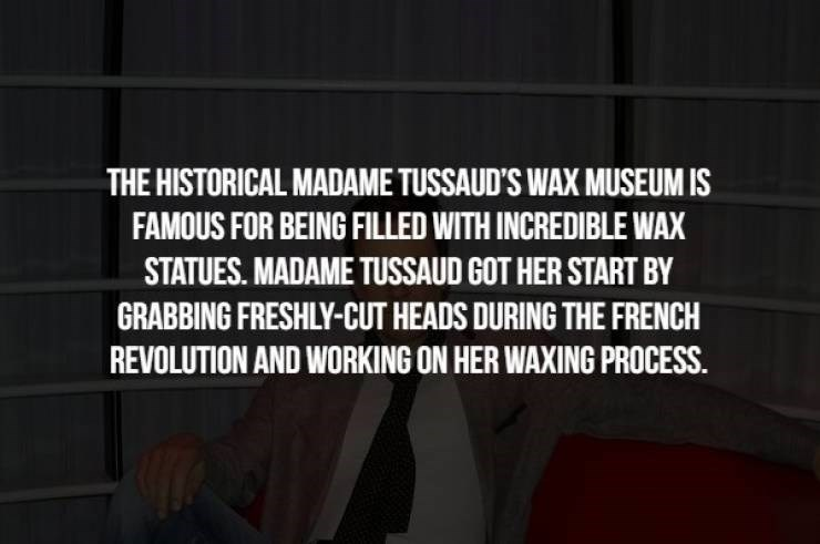 Text - THE HISTORICAL MADAME TUSSAUD'S WAX MUSEUM IS FAMOUS FOR BEING FILLED WITH INCREDIBLE WAX STATUES. MADAME TUSSAUD GOT HER START BY GRABBING FRESHLY-CUT HEADS DURING THE FRENCH REVOLUTION AND WORKING ON HER WAXING PROCESS
