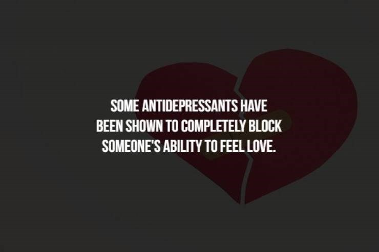 Text - SOME ANTIDEPRESSANTS HAVE BEEN SHOWN TO COMPLETELY BLOCK SOMEONE'S ABILITY TO FEEL LOVE.