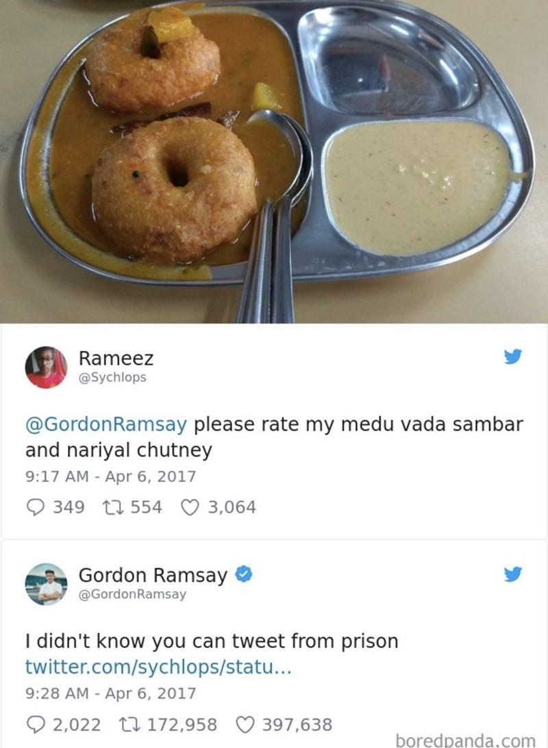 food critique - Food - Rameez @Sychlops @GordonRamsay please rate my medu vada sambar and nariyal chutney 9:17 AM - Apr 6, 2017 349 554 3,064 Gordon Ramsay @GordonRamsay I didn't know you can tweet from prison twitter.com/sychlops/statu... 9:28 AM Apr 6, 2017 2,022 172,958 397,638 boredpanda.com
