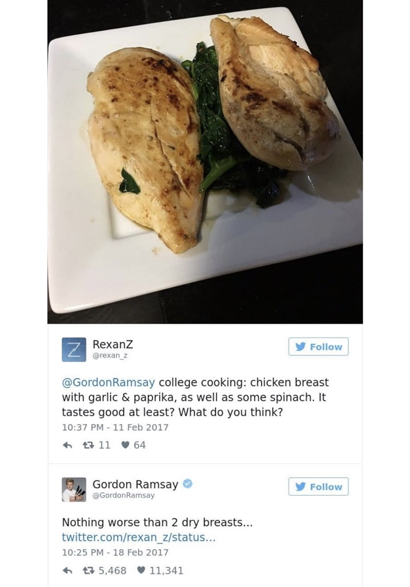 food critique - Food - RexanZ Z Follow @rexan_z @GordonRamsay college cooking: chicken breast with garlic & paprika, as well as some spinach. It tastes good at least? What do you think? 10:37 PM - 11 Feb 2017 64 11 Gordon Ramsay Follow @GordonRamsay Nothing worse than 2 dry breasts... twitter.com/rexan_z/status... 10:25 PM 18 Feb 2017 11,341 15,468