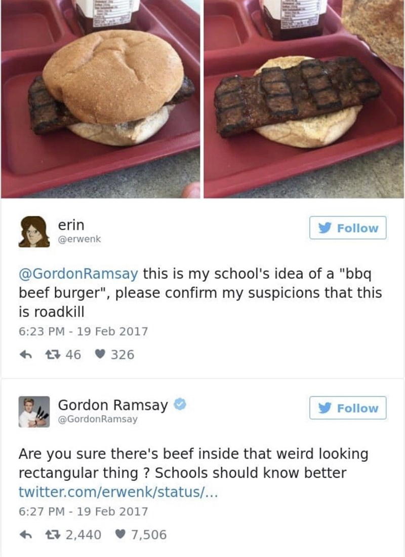 """food critique - Food - erin Follow @erwenk @GordonRamsay this is my school's idea of a """"bbq beef burger"""", please confirm my suspicions that this is roadkill 6:23 PM 19 Feb 2017 46 326 Gordon Ramsay Follow @GordonRamsay Are you sure there's beef inside that weird looking rectangular thing? Schools should know better twitter.com/erwenk/status/... 6:27 PM 19 Feb 2017 - t2,440 7,506"""