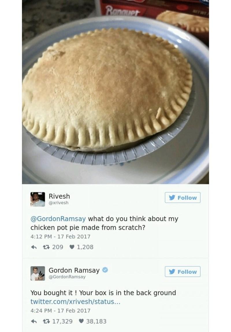 food critique - Dish - Ranuet Rivesh Follow @xrivesh @GordonRamsay what do you think about my chicken pot pie made from scratch? 4:12 PM - 17 Feb 2017 t209 1,208 Gordon Ramsay Follow @GordonRamsay You bought it! Your box is in the back ground twitter.com/xrivesh/status... 4:24 PM-17 Feb 2017 t17,329 38,183