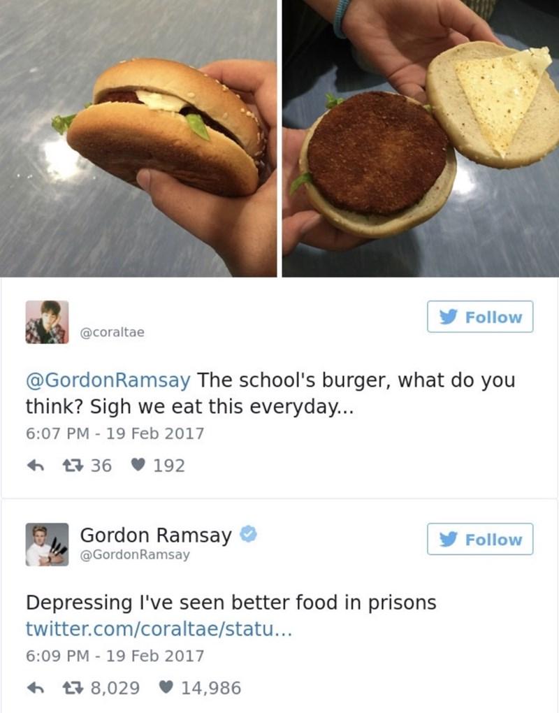 food critique - Food - Follow @coraltae @GordonRamsay The school's burger, what do you think? Sigh we eat this everyday... 6:07 PM - 19 Feb 2017 36 192 Gordon Ramsay Follow @GordonRamsay Depressing I've seen better food in prisons twitter.com/coraltae/statu... 6:09 PM 19 Feb 2017 t8,029 14,986