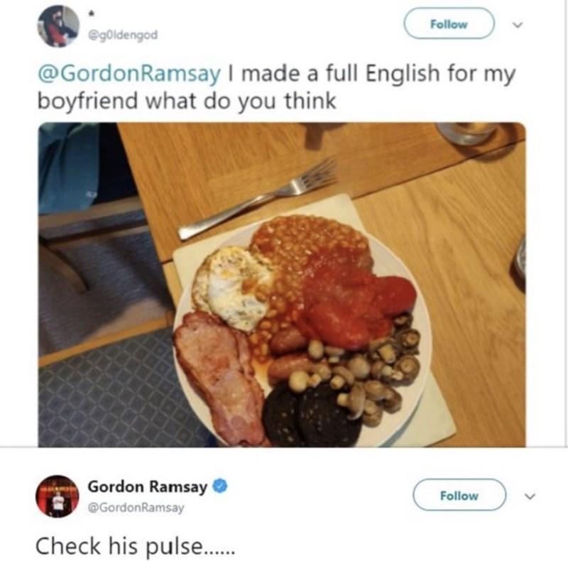 food critique - Dish - Follow @goldengod @GordonRamsay I made a full English for my boyfriend what do you think Gordon Ramsay Follow @GordonRamsay Check his pulse.....