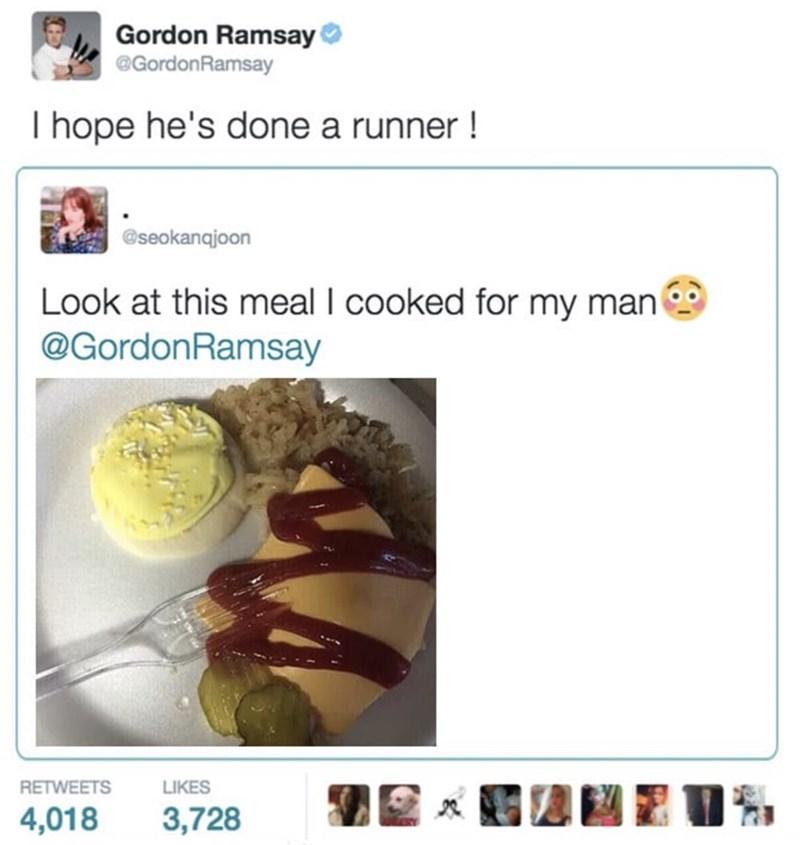 food critique - Text - Gordon Ramsay @GordonRamsay I hope he's done a runner! @seokangjoon Look at this meal I cooked for my man @GordonRamsay RETWEETS LIKES 4,018 3,728