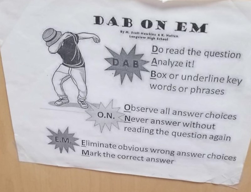 Text - DAB ON EM By M. Scott.Mawkins & K. Matten Longview High School Do read the question Analyze it! Box or underline key words or phrases DAB Observe all answer choices O.N. Never answer without reading the question again E.M Eliminate obvious wrong answer choices Mark the correct answer