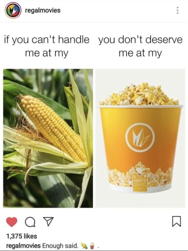 Corn kernels - regalmovies if you can't handle you don't deserve me at my me at my ADMIT IT 1,375 likes regalmovies Enough said.