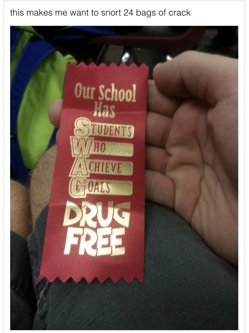 Text - this makes me want to snort 24 bags of crack Our School Has TUDENTS WHO ACHIEVE COALS DRUG FREE