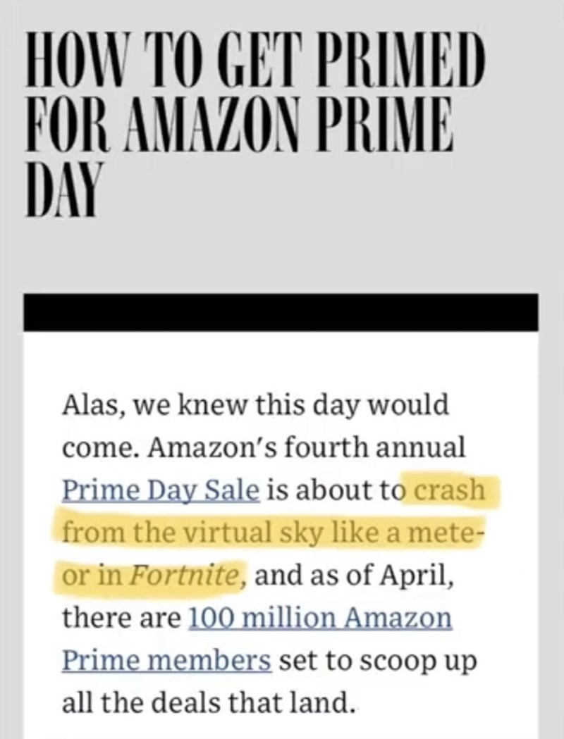 Text - HOW TO GET PRIMED FOR AMAZON PRIME DAY Alas, we knew this day would come. Amazon's fourth annual Prime Day Sale is about to crash from the virtual sky like a mete- or in Fortnite, and as of April, there are 100 million Amazon Prime members set to scoop up all the deals that land
