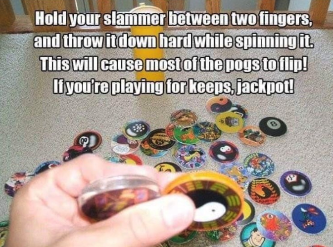 Button - Hold your slammer between two fingers, and throw it down hard while spinning it This will cause most of the pogs toflip! liyou're playing for keeps, jackpot!