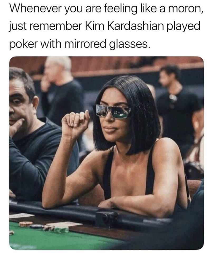 Whenever you are feeling like a moron, just remember Kim Kardashian played poker with mirrored glasses. Photo of Kim Kardashian using mirrored glasses.