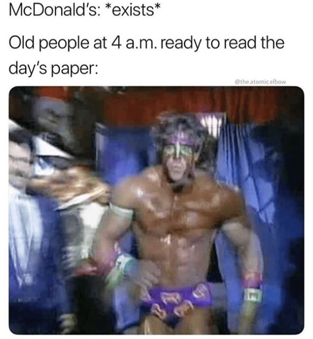 Funny meme using picture of a wrestler, ultimate warrior, to describe how old people wake up at 4am ready to go to mcdonald's to read the paper.