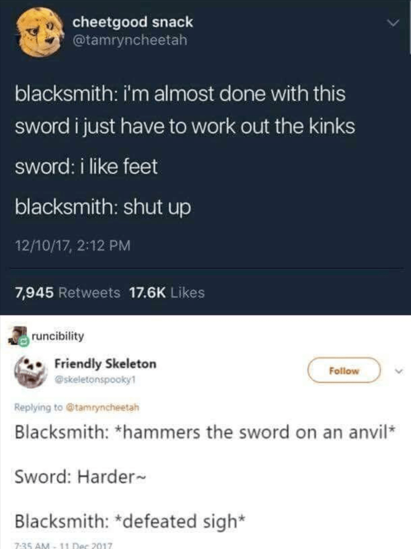 shitpost - Text - cheetgood snack @tamryncheetah blacksmith: i'm almost done with this sword i just have to work out the kinks sword: i like feet blacksmith: shut up 12/10/17, 2:12 PM 7,945 Retweets 17.6K Likes runcibility Friendly Skeleton skeletonspooky1 Follow Replying to @tamryncheetah Blacksmith: *hammers the sword on an anvil Sword: Harder Blacksmith: *defeated sigh* 7:35 AM-11 Dec 2017