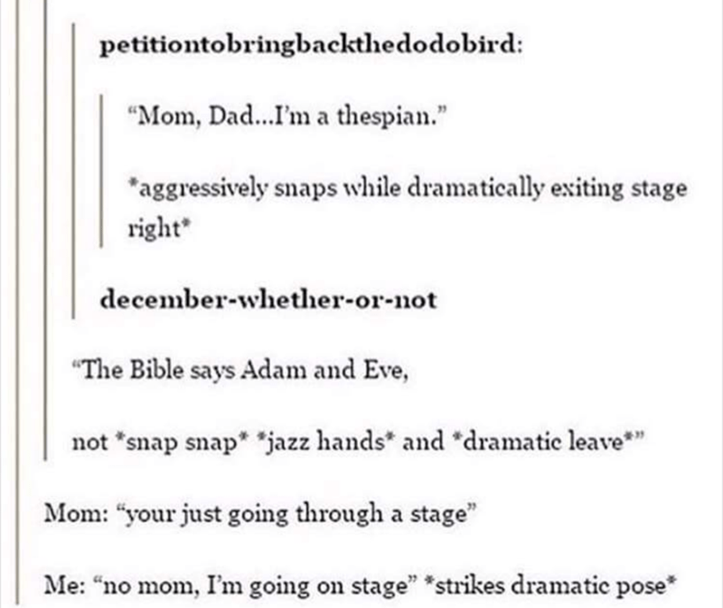 """shitpost - Text - petitiontobringbackthedodobird: """"Mom, Dad...I'm a thespian. """"aggressively snaps while dramatically exiting stage right december-whether-or-not """"The Bible says Adam and Eve, not """"snap snap* jazz hands and """"dramatie leave Mom: """"your just going through a stage"""" Me: """"no mom, I'm going on stage"""" *strikes dramatic pose"""