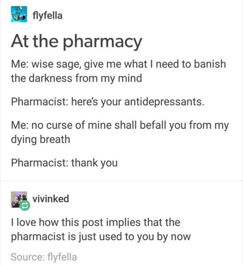 shitpost - Text - flyfella At the pharmacy Me: wise sage, give me what I need to banish the darkness from my mind Pharmacist: here's your antidepressants. Me: no curse of mine shall befall you from my dying breath Pharmacist: thank you vivinked I love how this post implies that the pharmacist is just used to you by now Source: flyfella