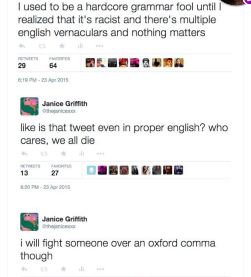 shitpost - Text - I used to be a hardcore grammar fool until realized that it's racist and there's multiple english vernaculars and nothing matters FAVORITES RETWEETS 64 6:19 PM-23 Apr 2015 Janice Griffith ethejanicexoo like is that tweet even in proper english? who cares, we all die RETWEETS FAVORITES 13 27 6:20 PM-23 Apr 2015 Janice Griffith Cthejanicexoox i will fight someone over an oxford comma though 29