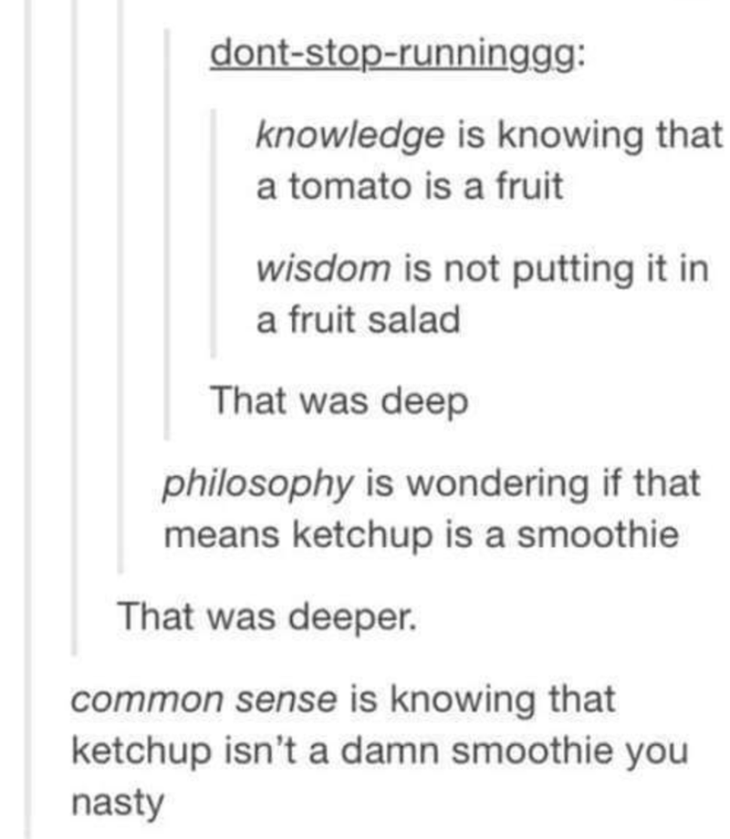 shitpost - Text - dont-stop-runninggg: knowledge is knowing that a tomato is a fruit wisdom is not putting it in a fruit salad That was deep philosophy is wondering if that means ketchup is a smoothie That was deeper. common sense is knowing that ketchup isn't a damn smoothie you nasty