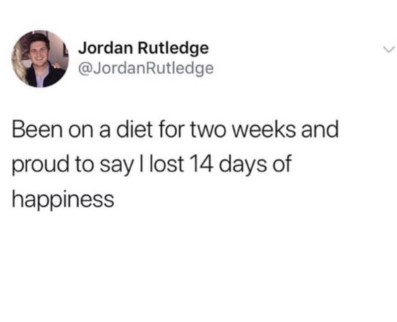 """Funny tweet that reads, """"Been on a diet for two weeks and proud to say I lost 14 days of happiness"""""""
