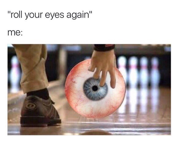 """shitpost - Sports equipment - """"roll your eyes again"""" me:"""