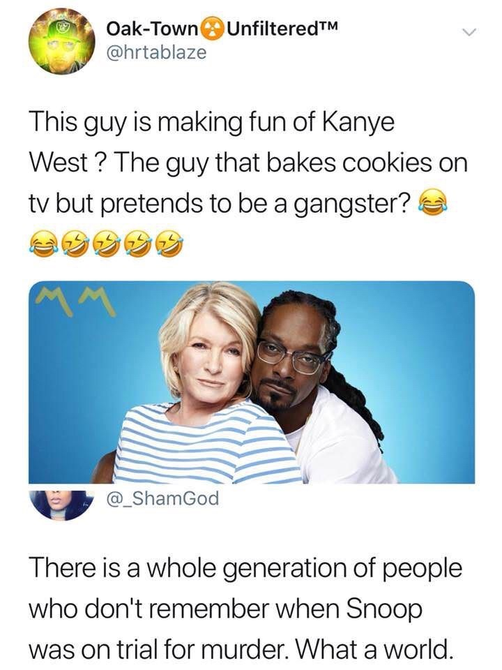 shitpost - Text - Oak-Town UnfilteredTM @hrtablaze This guy is making fun of Kanye West? The guy that bakes cookies on tv but pretends to be a gangster? MM @_ShamGod There is a whole generation of people who don't remember when Snoop was on trial for murder. What a world.
