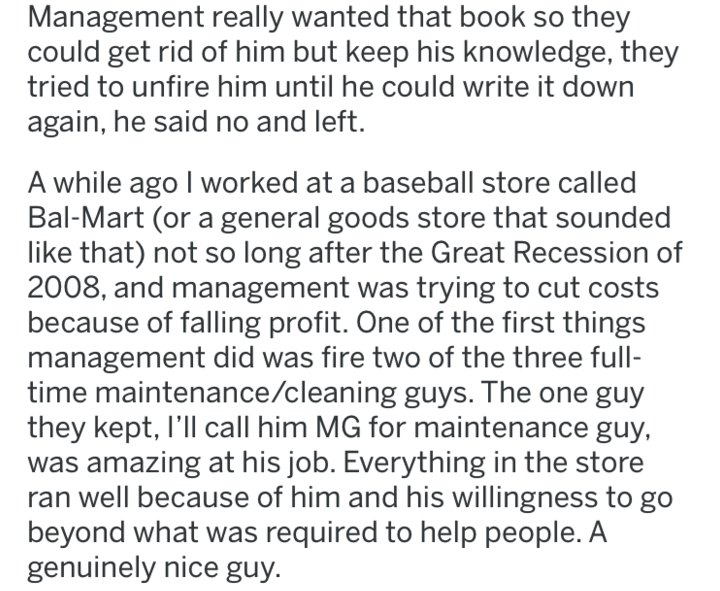 maintenance knowledge - Text - Management really wanted that book could get rid of him but keep his knowledge, they tried to unfire him until he could write it down again, he said no and left. A while ago I worked at a baseball store called Bal-Mart