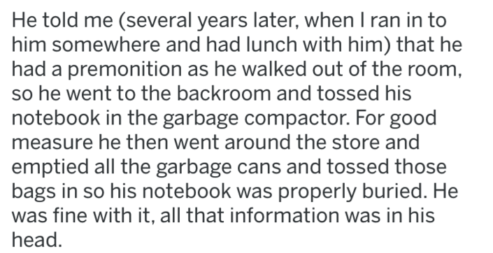 maintenance knowledge - Text - He told me (several years later, when I ran in to him somewhere and had lunch with him) that he premonition as he walked out of the room so he went to the backroom and tossed his notebook in the garbage compactor. For good measure he then went around the store and emptied all the garbage cans and tossed those bags in so his notebook was properly buried. He was fine with it, all that information was in his head.