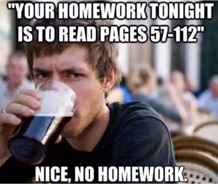 """college meme - Photo caption - """"YOUR HOMEWORKTONIGHT IS TO READ PAGES57-112"""" NICE, NO HOMEWORK"""