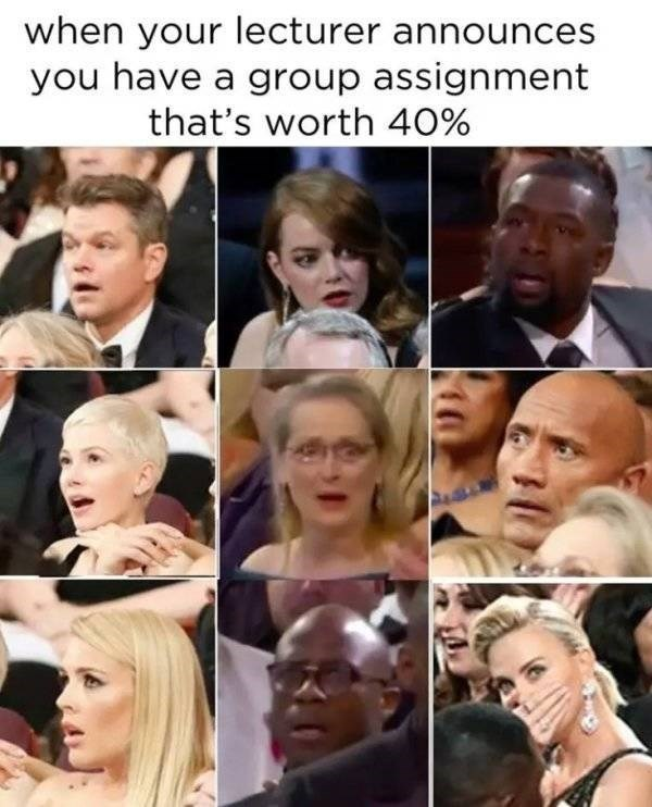 college meme - Face - when your lecturer announces you have a group assignment that's worth 40%