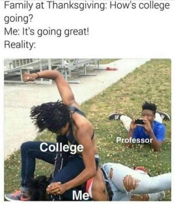 college meme - Friendship - Family at Thanksgiving: How's college going? Me: It's going great! Reality: Professor College Me