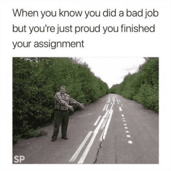 college meme - Photograph - When you know you did a bad job but you're just proud you finished your assignment SP