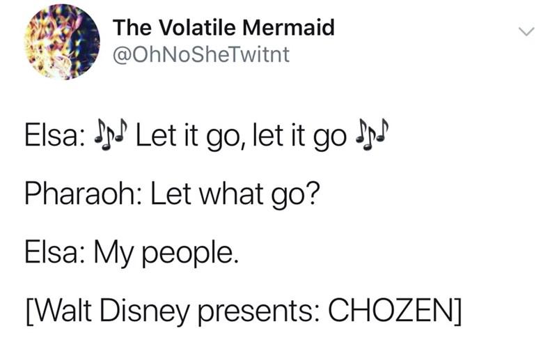 good tweets - Text - The Volatile Mermaid @OhNoSheTwitnt Elsa:Let it go, let it go Pharaoh: Let what go? Elsa: My people [Walt Disney presents: CHOZEN]