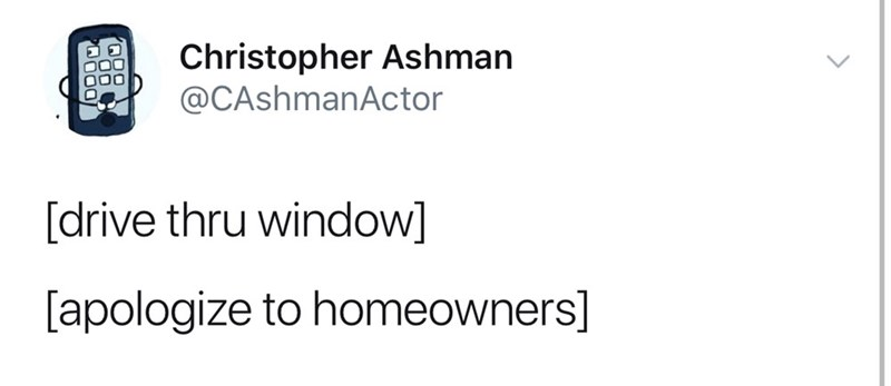 good tweets - Text - Christopher Ashman @CAshmanActor [drive thru window] [apologize to homeowners]