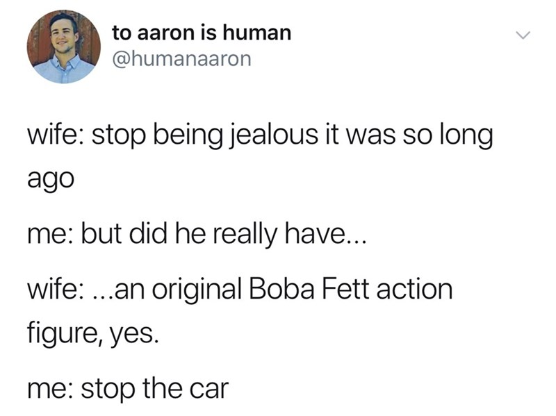 good tweets - Text - to aaron is human @humanaaron wife: stop being jealous it was so long обе me: but did he really have... wife: ..an original Boba Fett action figure, yes. me: stop the car