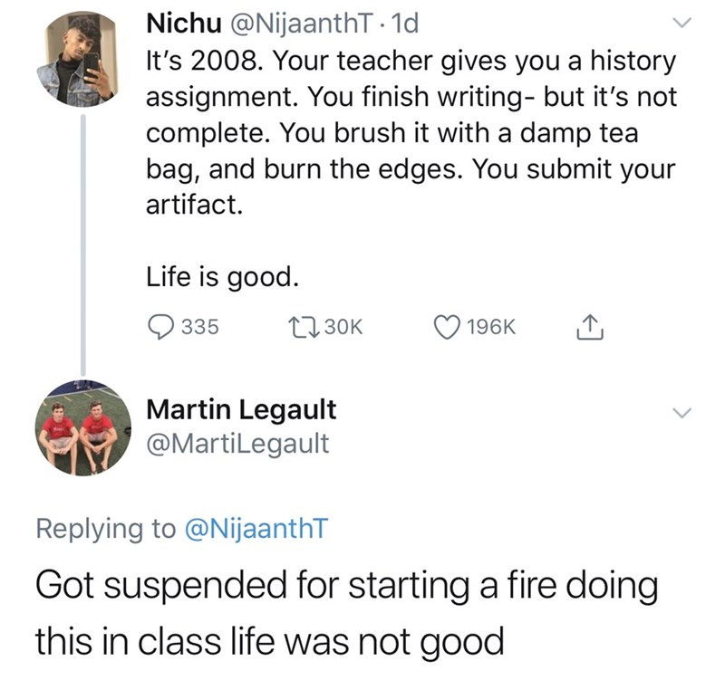 good tweets - Text - Nichu @NijaanthT 1d It's 2008. Your teacher gives you a history assignment. You finish writing- but it's not complete. You brush it with a damp tea bag, and burn the edges. You submit your artifact. Life is good. L130K 196K 335 Martin Legault @MartiLegault Replying to @NijaanthT Got suspended for starting a fire doing this in class life was not good