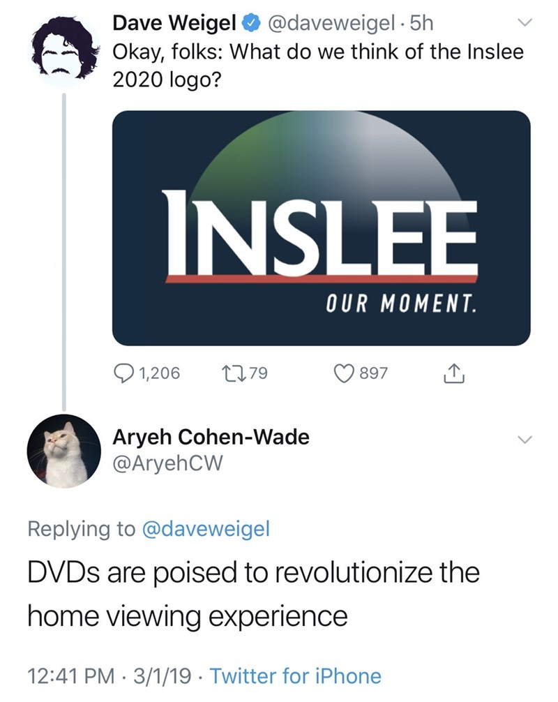 good tweets - Text - Dave Weigel @daveweigel 5h Okay, folks: What do we think of the Inslee 2020 logo? INSLEE OUR MOMENT 1,206 L79 897 Aryeh Cohen-Wade @AryehCW Replying to @daveweigel DVDS are poised to revolutionize the home viewing experience 12:41 PM 3/1/19. Twitter for iPhone