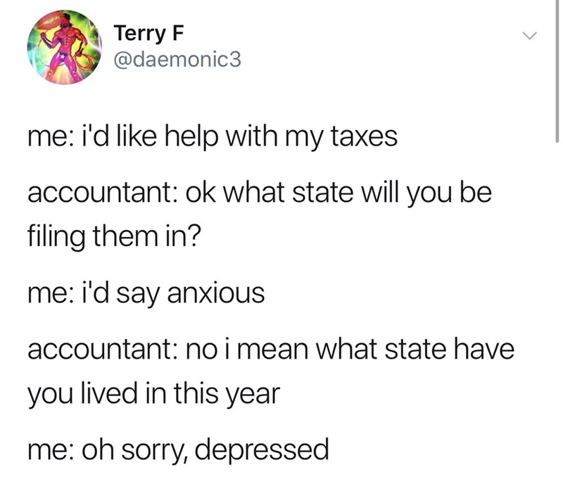 good tweets - Text - Terry F @daemonic3 me: i'd like help with my taxes accountant: ok what state will you be filing them in? me: i'd say anxious accountant: no i mean what state have you lived in this year me: oh sorry, depressed