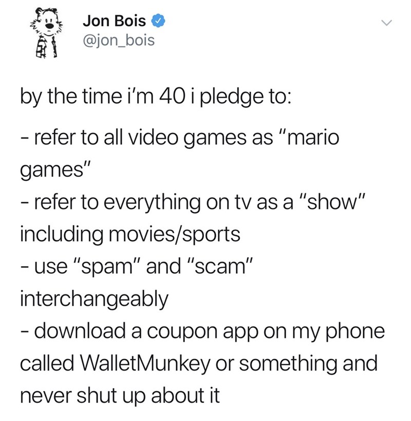 "good tweets - Text - Jon Bois @jon_bois by the time i'm 40 i pledge to: - refer to all video games as ""mario games"" - refer to everything on tv as a ""show"" including movies/sports - use ""spam"" and ""scam"" interchangeably download a coupon app on my phone called WalletMunkey or something and never shut up about it"