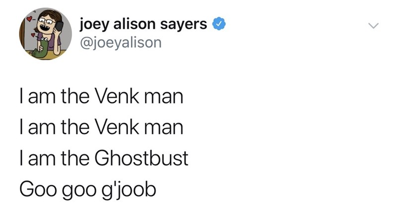 good tweets - Text - joey alison sayers @joeyalison I am the Venk man I am the Venk man I am the Ghostbust Goo goo gjoob