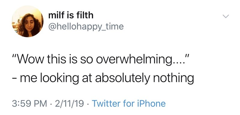 "good tweets - Text - milf is filth @hellohappy_time ""Wow this is so overwhelming..."" -me looking at absolutely nothing 3:59 PM 2/11/19 Twitter for iPhone"