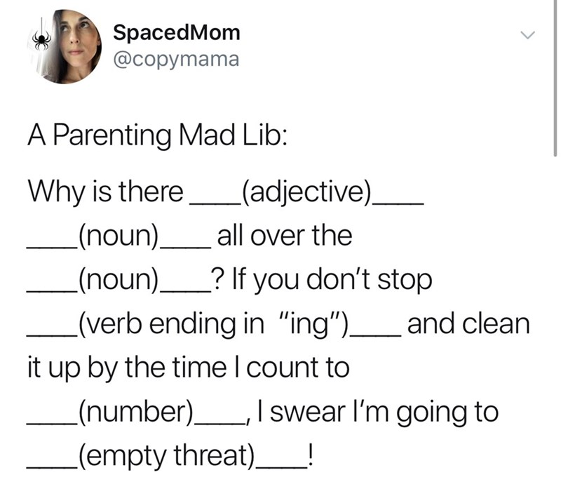 "good tweets - Text - SpacedMom @copymama A Parenting Mad Lib: (adjective) Why is there (noun) all over the .(noun)? If you don't stop and clean (verb ending in ""ing"")_ it up by the time I count to number) (empty threat) I swear I'm going to 