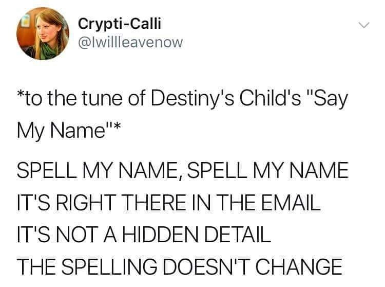 "good tweets - Text - Crypti-Calli @lwillleavenow to the tune of Destiny's Child's ""Say My Name""* SPELL MY NAME, SPELL MYNAME IT'S RIGHT THERE IN THE EMAIL IT'S NOT A HIDDEN DETAIL THE SPELLING DOESN'T CHANGE"