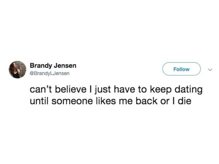 dating meme - Text - Brandy Jensen @BrandyLJensen Follow can't believe I just have to keep dating until someone likes me back or I die