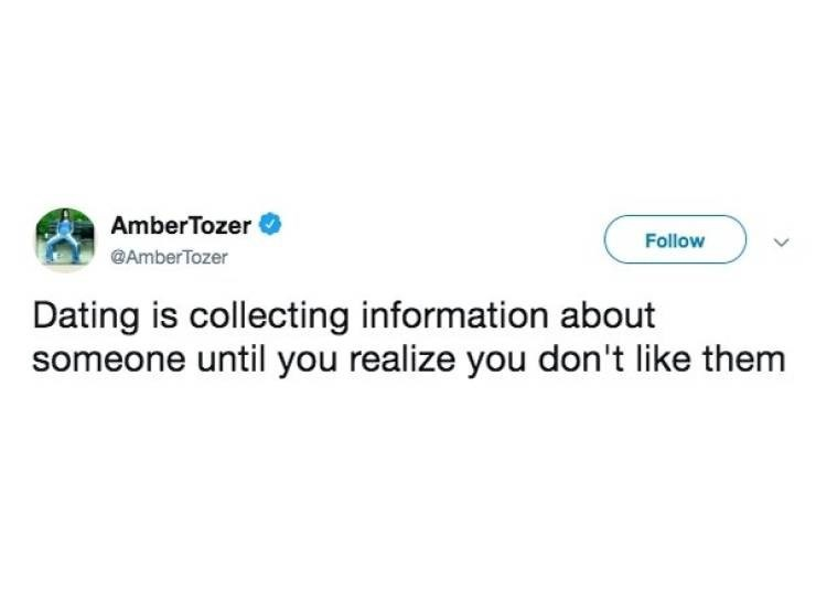 dating meme - Text - AmberTozer Follow @AmberTozer Dating is collecting information about someone until you realize you don't like them
