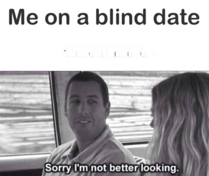 dating meme - Photograph - Me on a blind date Sorry I'm not better looking.