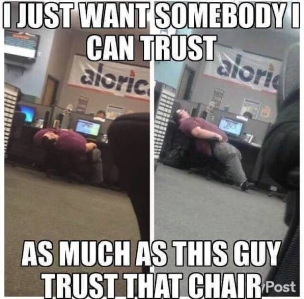 dating meme - Photo caption - JUST WANT SOMEBODY CAN TRUST aloric aloria AS MUCH AS THIS GUY TRUST THAT CHAIRPost F