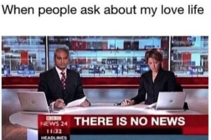 dating meme - News - When people ask about my love life THERE IS NO NEWS NEWS 24 11:32 HEADLINES