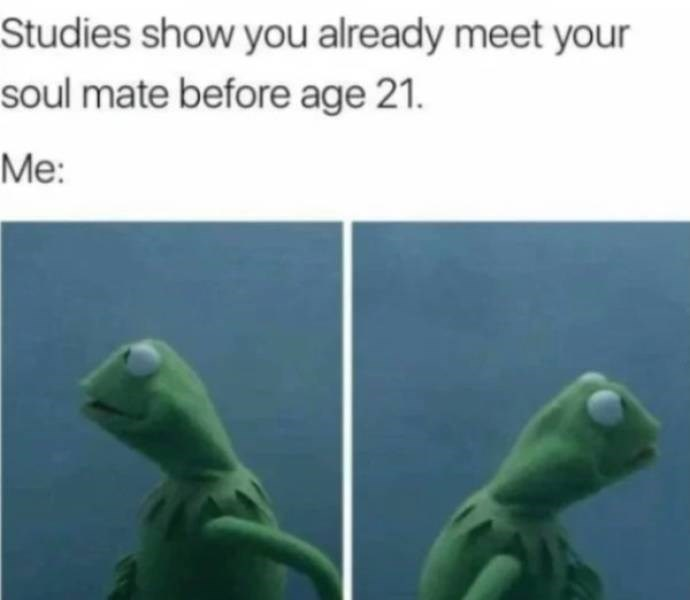 dating meme - Green - Studies show you already meet your soul mate before age 21. Me: