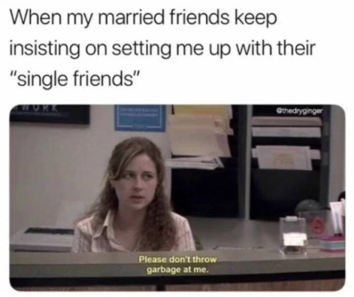 """dating meme - Text - When my married friends keep insisting on setting me up with their """"single friends"""" Cthedryginger Please don't throw garbage at me."""
